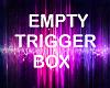 EMPTY TRIGGER BOX