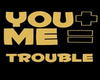 you + me = trouble