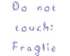 Do not touch, fragile!