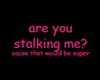 Are you stalking me?