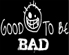Good To Be BAD Head Sign